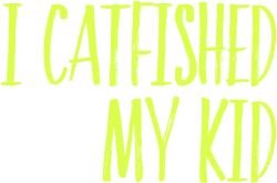 I Catfished My Kid